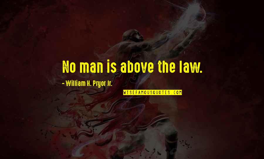 Pryor's Quotes By William H. Pryor Jr.: No man is above the law.