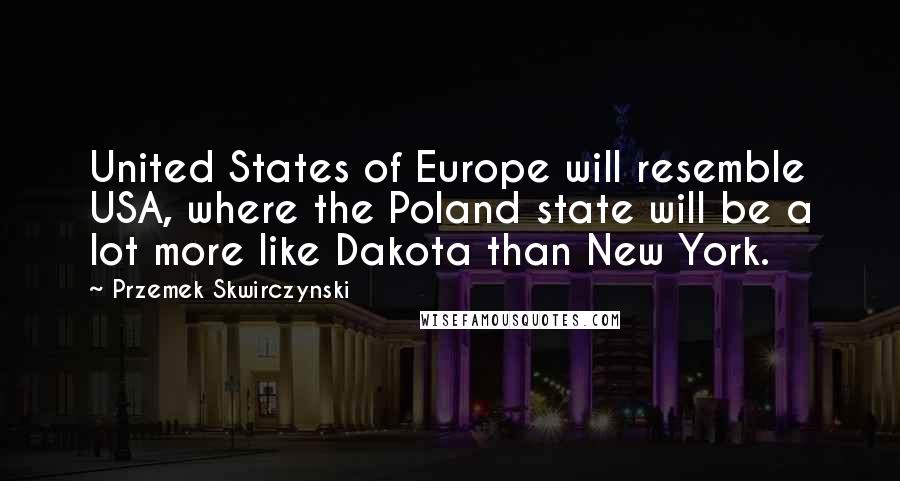 Przemek Skwirczynski quotes: United States of Europe will resemble USA, where the Poland state will be a lot more like Dakota than New York.