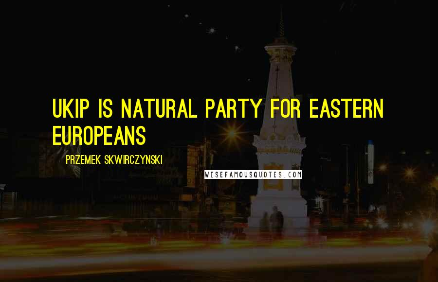 Przemek Skwirczynski quotes: UKIP is natural party for Eastern Europeans