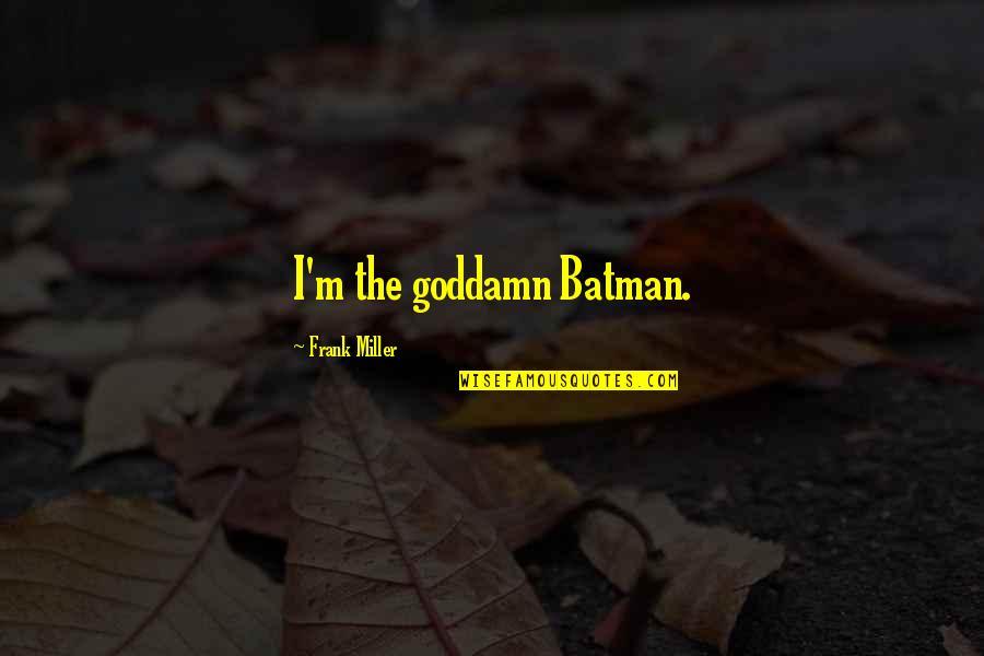 Psa57 Quotes By Frank Miller: I'm the goddamn Batman.