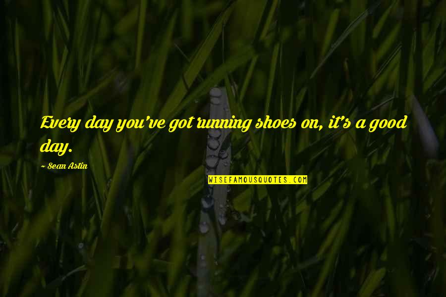 Psalms 127 Quotes By Sean Astin: Every day you've got running shoes on, it's