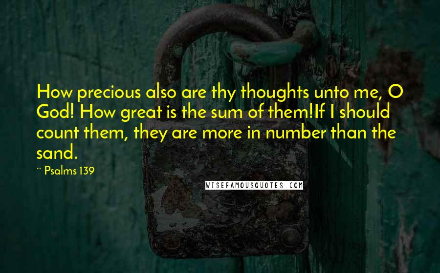 Psalms 139 quotes: How precious also are thy thoughts unto me, O God! How great is the sum of them!If I should count them, they are more in number than the sand.