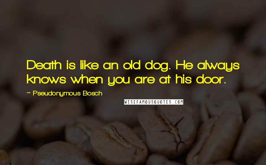 Pseudonymous Bosch quotes: Death is like an old dog. He always knows when you are at his door.