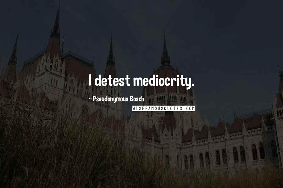 Pseudonymous Bosch quotes: I detest mediocrity.