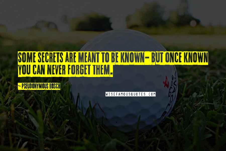 Pseudonymous Bosch quotes: Some secrets are meant to be known- but once known you can never forget them.
