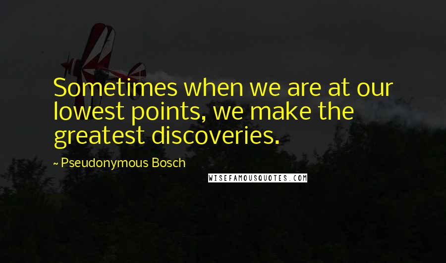 Pseudonymous Bosch quotes: Sometimes when we are at our lowest points, we make the greatest discoveries.