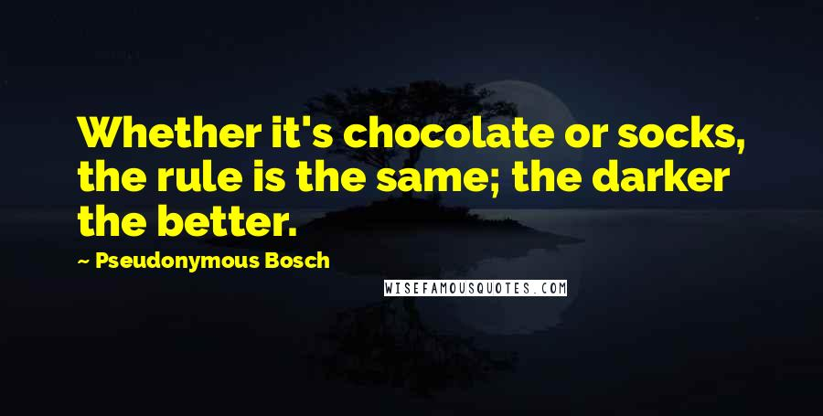 Pseudonymous Bosch quotes: Whether it's chocolate or socks, the rule is the same; the darker the better.
