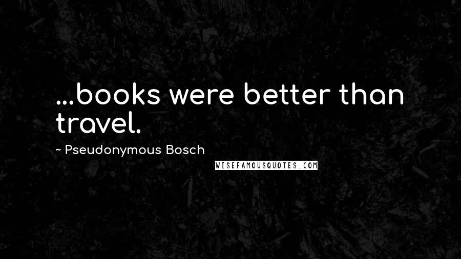 Pseudonymous Bosch quotes: ...books were better than travel.