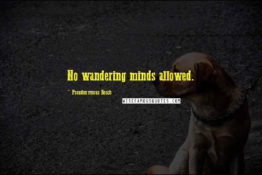 Pseudonymous Bosch quotes: No wandering minds allowed.