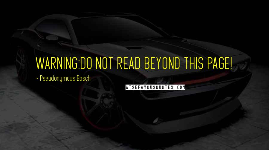 Pseudonymous Bosch quotes: WARNING:DO NOT READ BEYOND THIS PAGE!