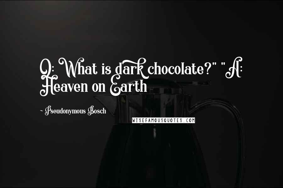 """Pseudonymous Bosch quotes: Q: What is dark chocolate?"""" """"A: Heaven on Earth"""