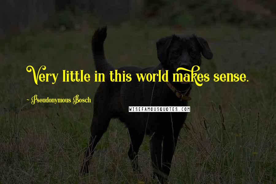 Pseudonymous Bosch quotes: Very little in this world makes sense.