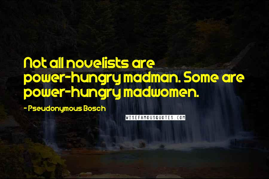 Pseudonymous Bosch quotes: Not all novelists are power-hungry madman. Some are power-hungry madwomen.