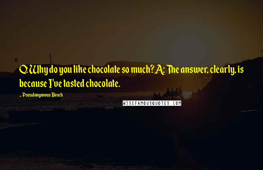 Pseudonymous Bosch quotes: Q: Why do you like chocolate so much?A: The answer, clearly, is because I've tasted chocolate.