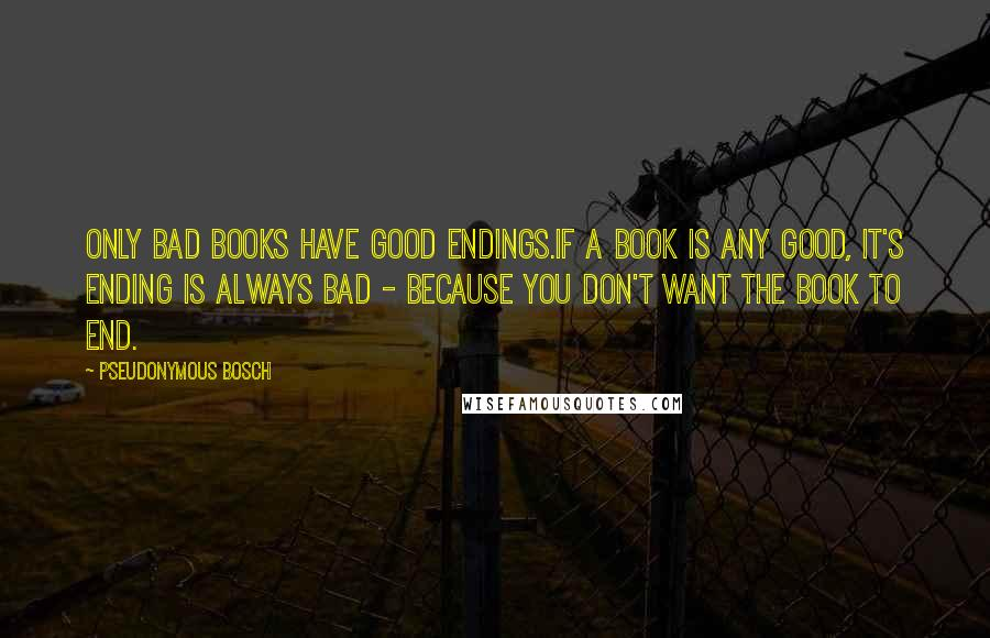Pseudonymous Bosch quotes: Only bad books have good endings.If a book is any good, it's ending is always bad - because you don't want the book to end.
