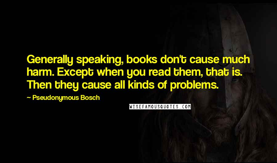 Pseudonymous Bosch quotes: Generally speaking, books don't cause much harm. Except when you read them, that is. Then they cause all kinds of problems.