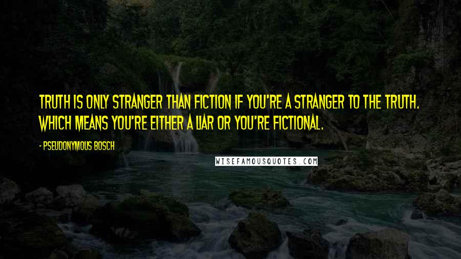 Pseudonymous Bosch quotes: Truth is only stranger than fiction if you're a stranger to the truth. Which means you're either a liar or you're fictional.