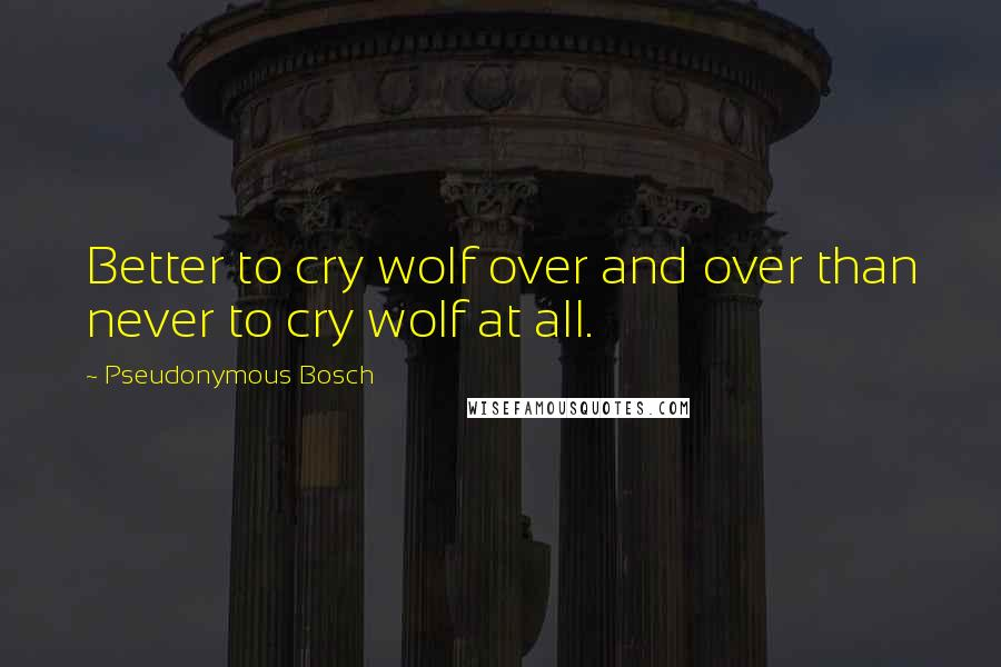 Pseudonymous Bosch quotes: Better to cry wolf over and over than never to cry wolf at all.