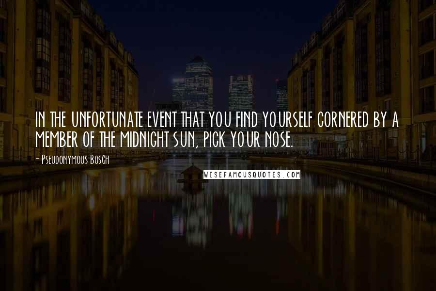 Pseudonymous Bosch quotes: IN THE UNFORTUNATE EVENT THAT YOU FIND YOURSELF CORNERED BY A MEMBER OF THE MIDNIGHT SUN, PICK YOUR NOSE.