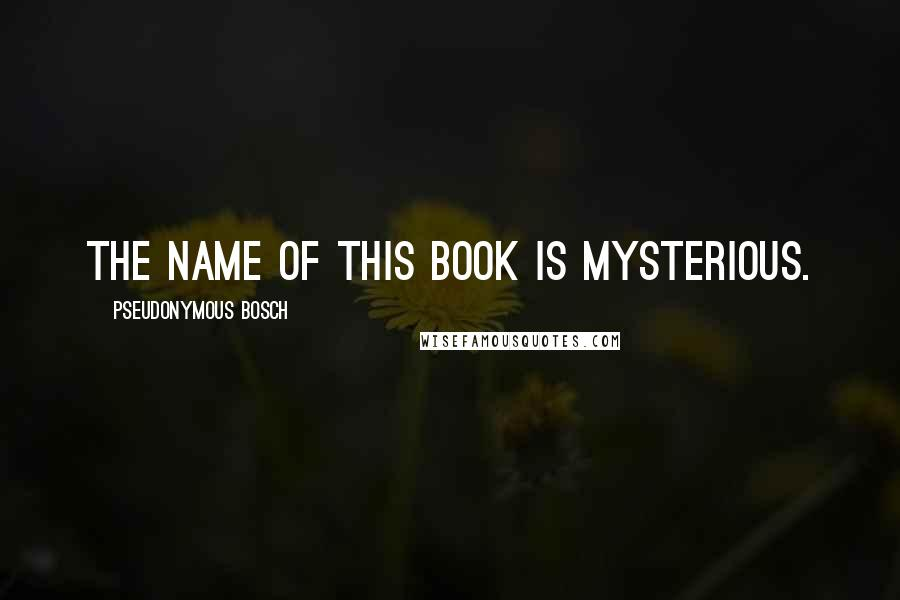 Pseudonymous Bosch quotes: The name of this book is mysterious.