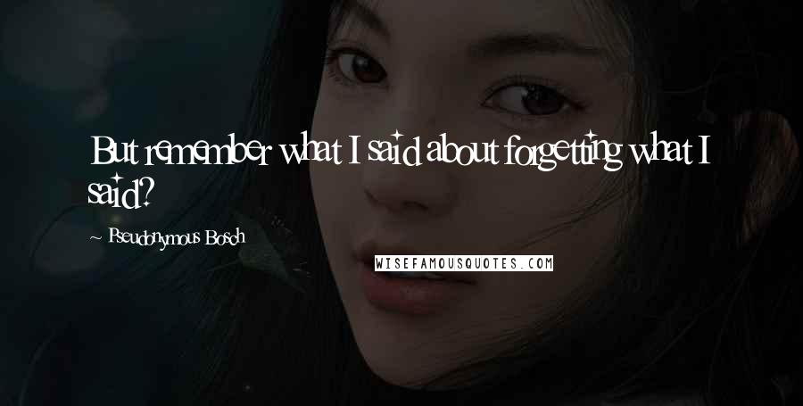 Pseudonymous Bosch quotes: But remember what I said about forgetting what I said?