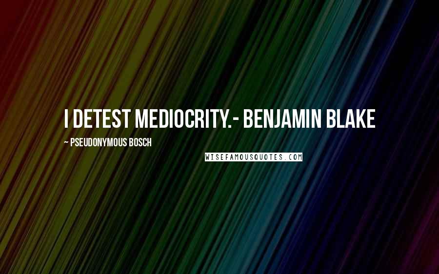 Pseudonymous Bosch quotes: I detest mediocrity.- Benjamin Blake