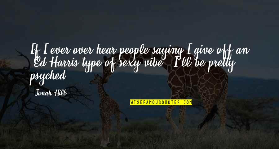 Psyched Up Quotes By Jonah Hill: If I ever over hear people saying I