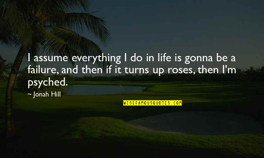 Psyched Up Quotes By Jonah Hill: I assume everything I do in life is