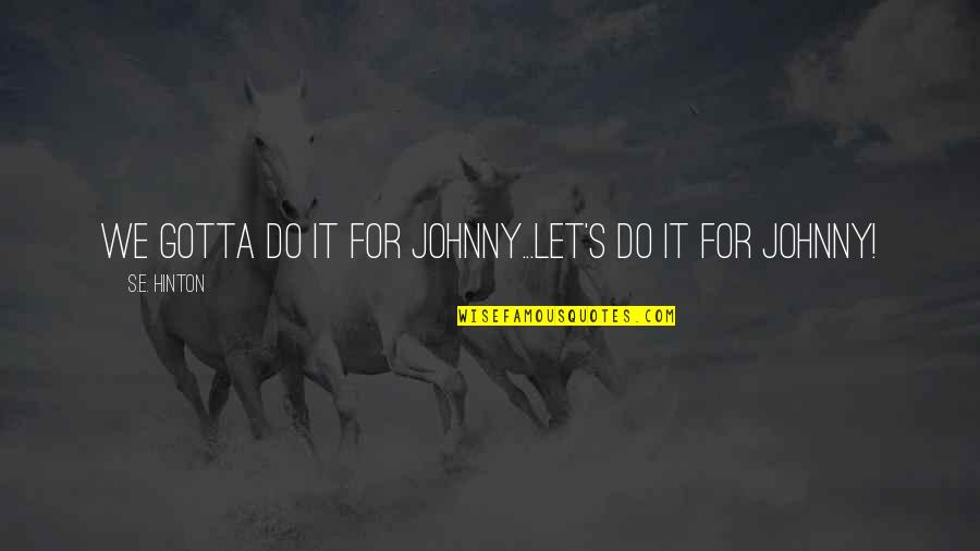 Psychiater Quotes By S.E. Hinton: We gotta do it for Johnny...Let's do it