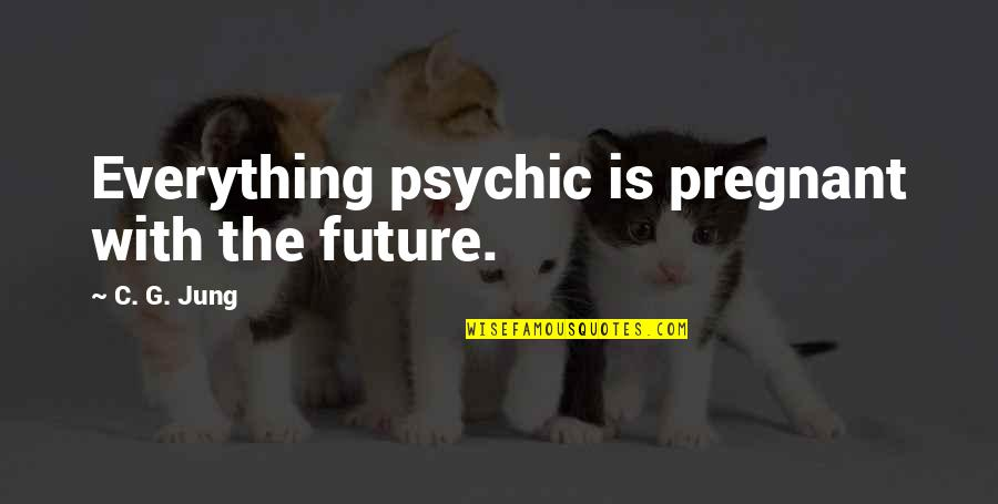 Psychic Quotes By C. G. Jung: Everything psychic is pregnant with the future.