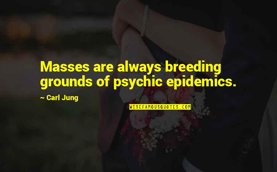 Psychic Quotes By Carl Jung: Masses are always breeding grounds of psychic epidemics.