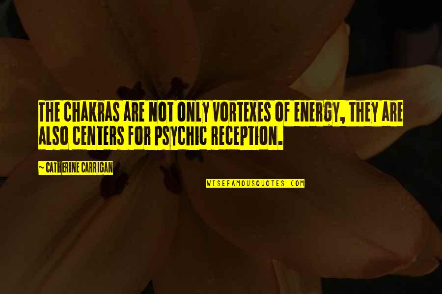Psychic Quotes By Catherine Carrigan: The chakras are not only vortexes of energy,