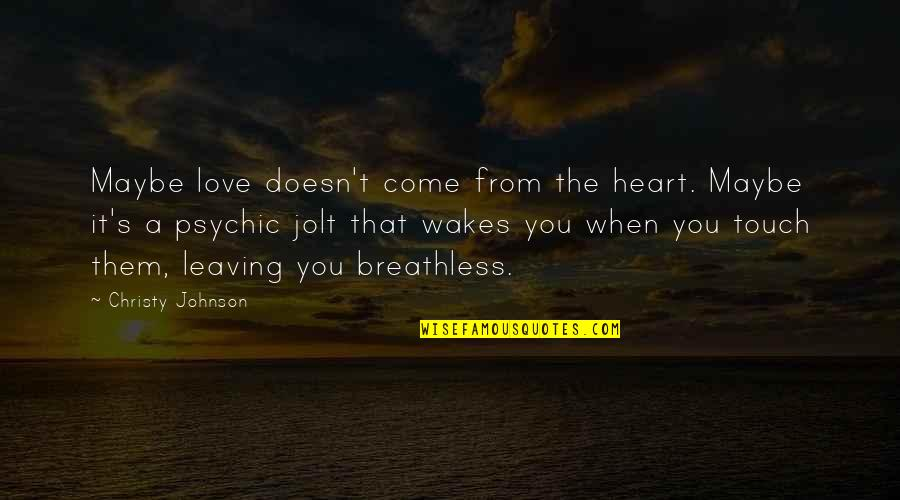 Psychic Quotes By Christy Johnson: Maybe love doesn't come from the heart. Maybe