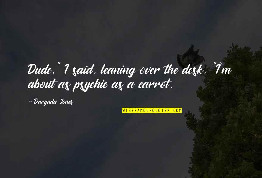 "Psychic Quotes By Darynda Jones: Dude,"" I said, leaning over the desk, ""I'm"