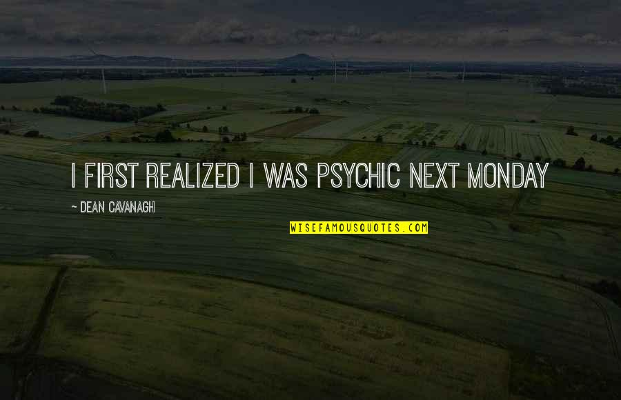 Psychic Quotes By Dean Cavanagh: I first realized I was psychic next Monday