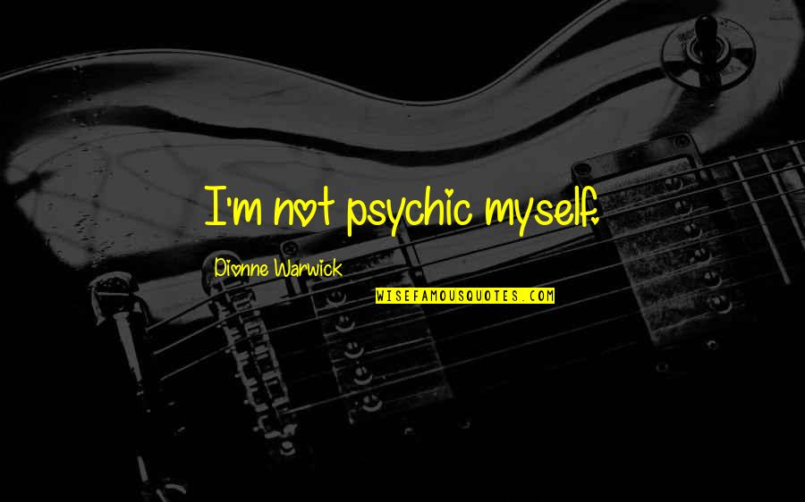 Psychic Quotes By Dionne Warwick: I'm not psychic myself.
