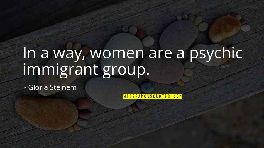 Psychic Quotes By Gloria Steinem: In a way, women are a psychic immigrant