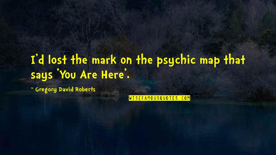 Psychic Quotes By Gregory David Roberts: I'd lost the mark on the psychic map