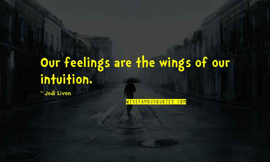 Psychic Quotes By Jodi Livon: Our feelings are the wings of our intuition.