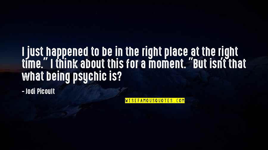Psychic Quotes By Jodi Picoult: I just happened to be in the right
