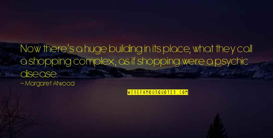 Psychic Quotes By Margaret Atwood: Now there's a huge building in its place,