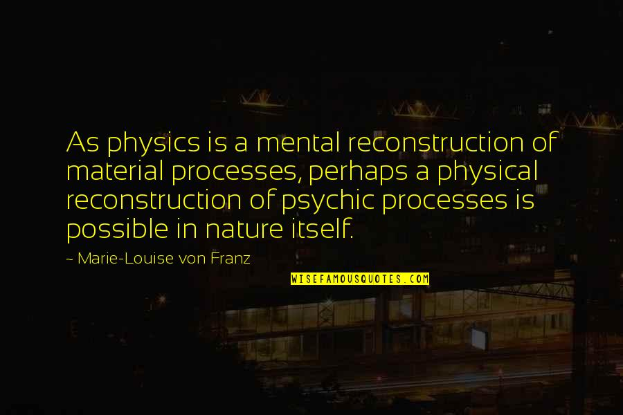 Psychic Quotes By Marie-Louise Von Franz: As physics is a mental reconstruction of material