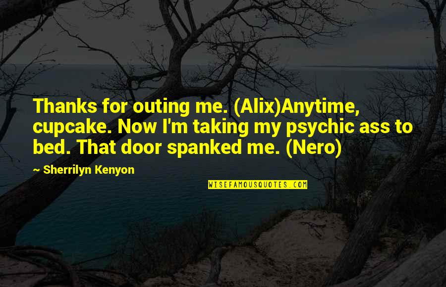 Psychic Quotes By Sherrilyn Kenyon: Thanks for outing me. (Alix)Anytime, cupcake. Now I'm