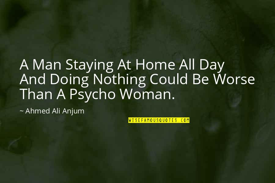 Psycho Quotes By Ahmed Ali Anjum: A Man Staying At Home All Day And