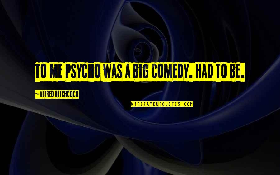 Psycho Quotes By Alfred Hitchcock: To me Psycho was a big comedy. Had