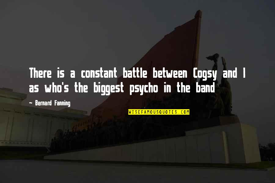 Psycho Quotes By Bernard Fanning: There is a constant battle between Cogsy and