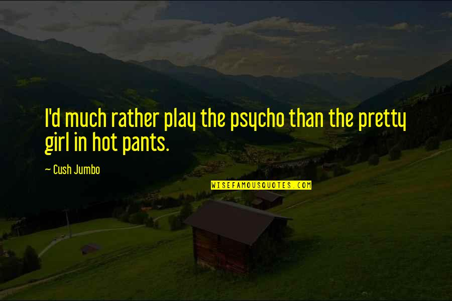 Psycho Quotes By Cush Jumbo: I'd much rather play the psycho than the