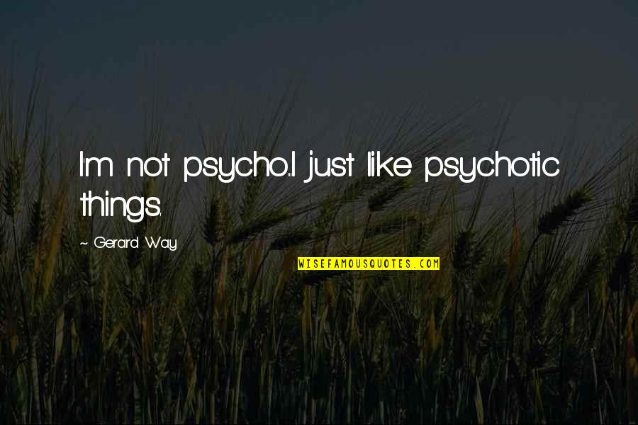 Psycho Quotes By Gerard Way: I'm not psycho...I just like psychotic things.