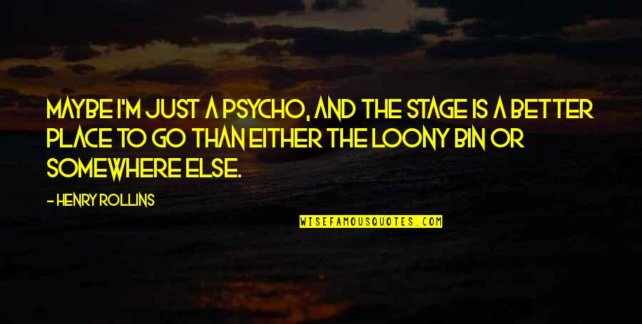 Psycho Quotes By Henry Rollins: Maybe I'm just a psycho, and the stage