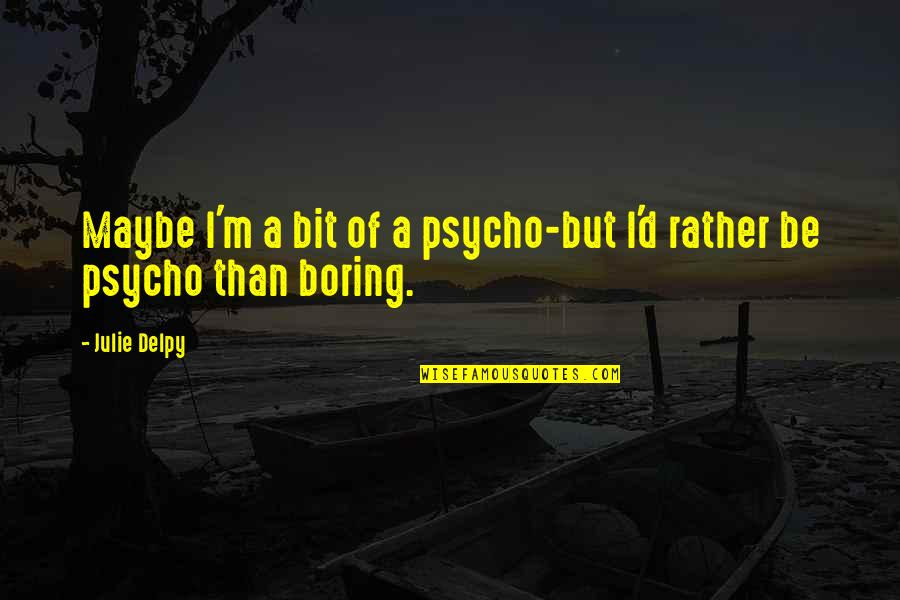 Psycho Quotes By Julie Delpy: Maybe I'm a bit of a psycho-but I'd